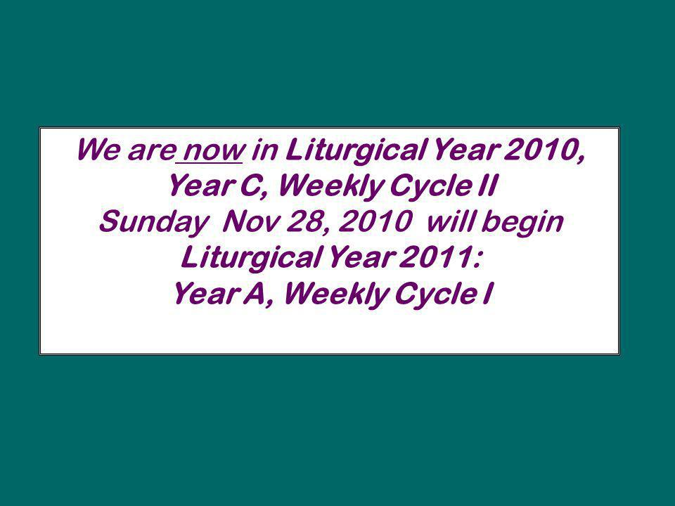 We are now in Liturgical Year 2010, Year C, Weekly Cycle II Sunday Nov 28, 2010 will begin Liturgical Year 2011: Year A, Weekly Cycle I