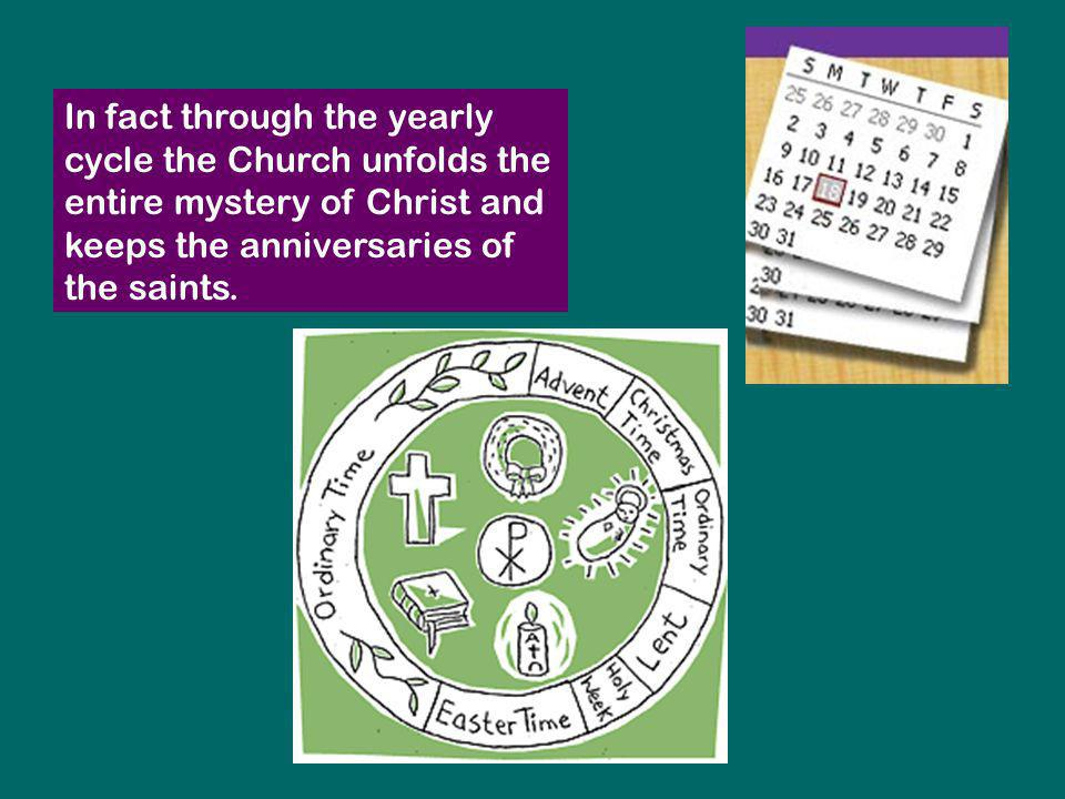 In fact through the yearly cycle the Church unfolds the entire mystery of Christ and keeps the anniversaries of the saints.