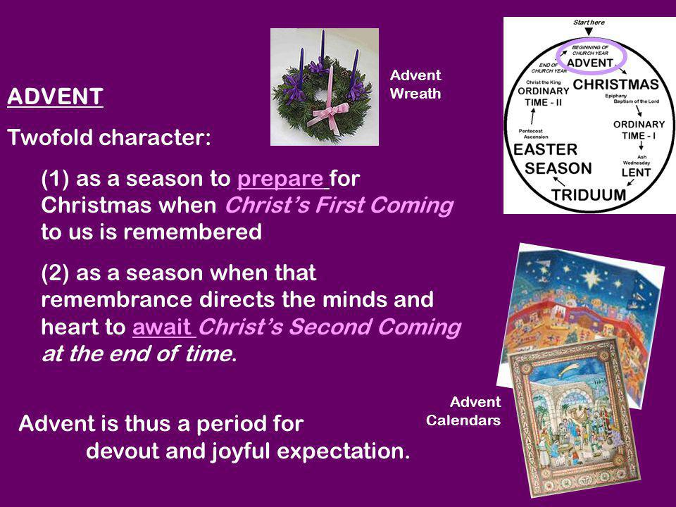 ADVENT Twofold character: (1) as a season to prepare for Christmas when Christs First Coming to us is remembered (2) as a season when that remembrance