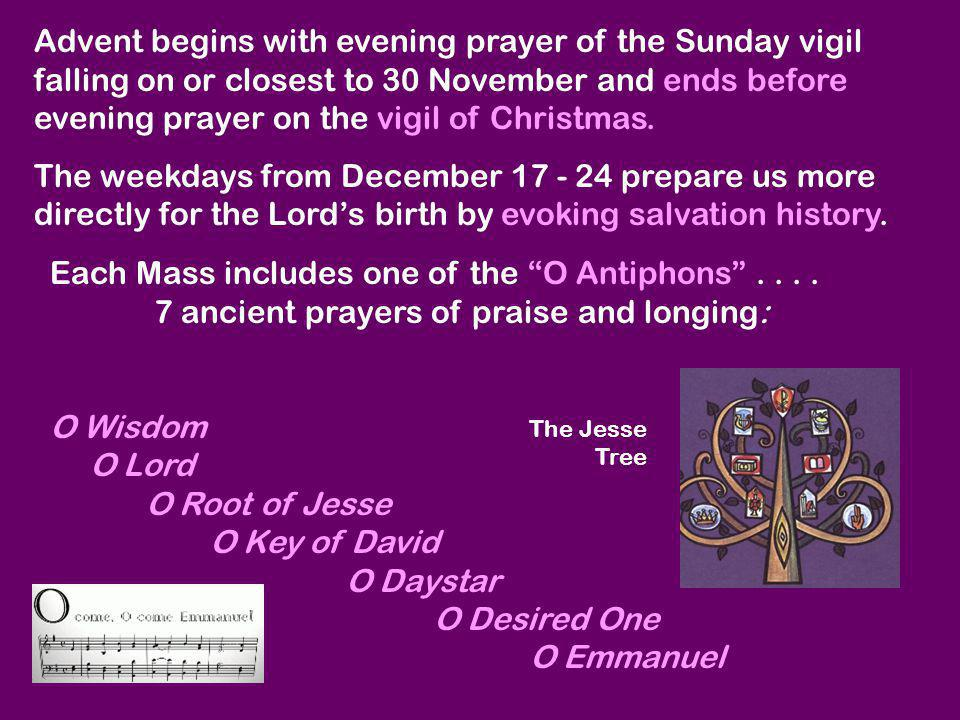 Advent begins with evening prayer of the Sunday vigil falling on or closest to 30 November and ends before evening prayer on the vigil of Christmas. T