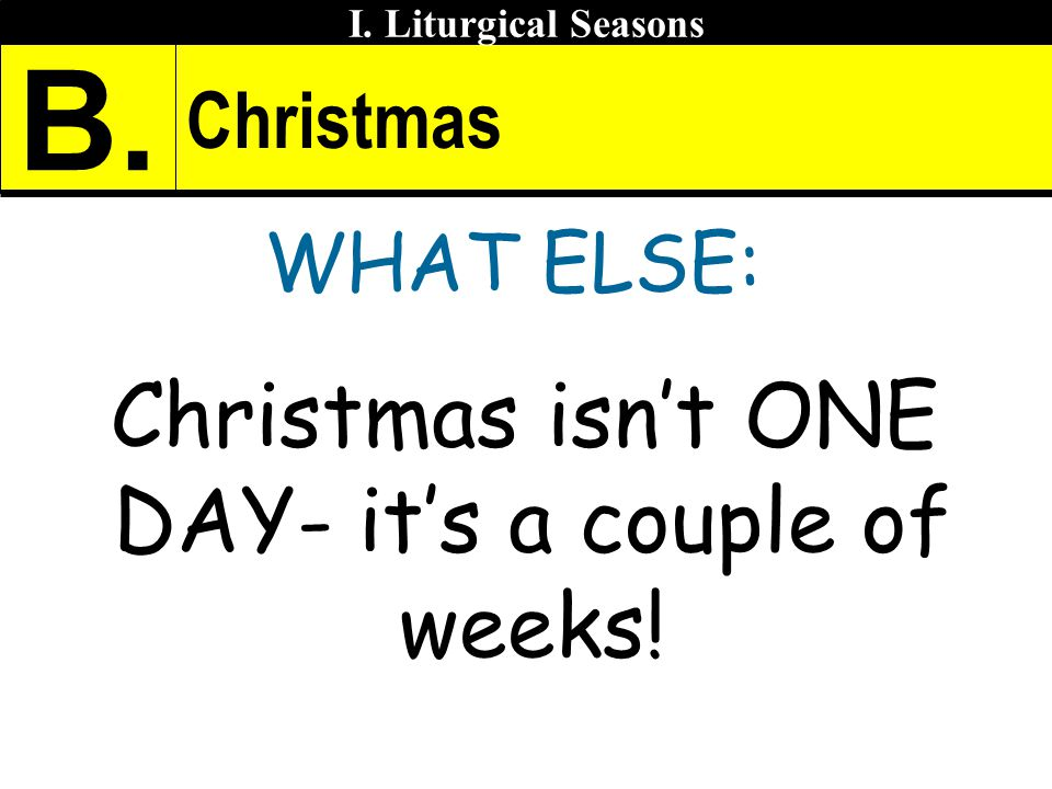 Christmas WHAT ELSE: Christmas isnt ONE DAY- its a couple of weeks! I. Liturgical Seasons B.