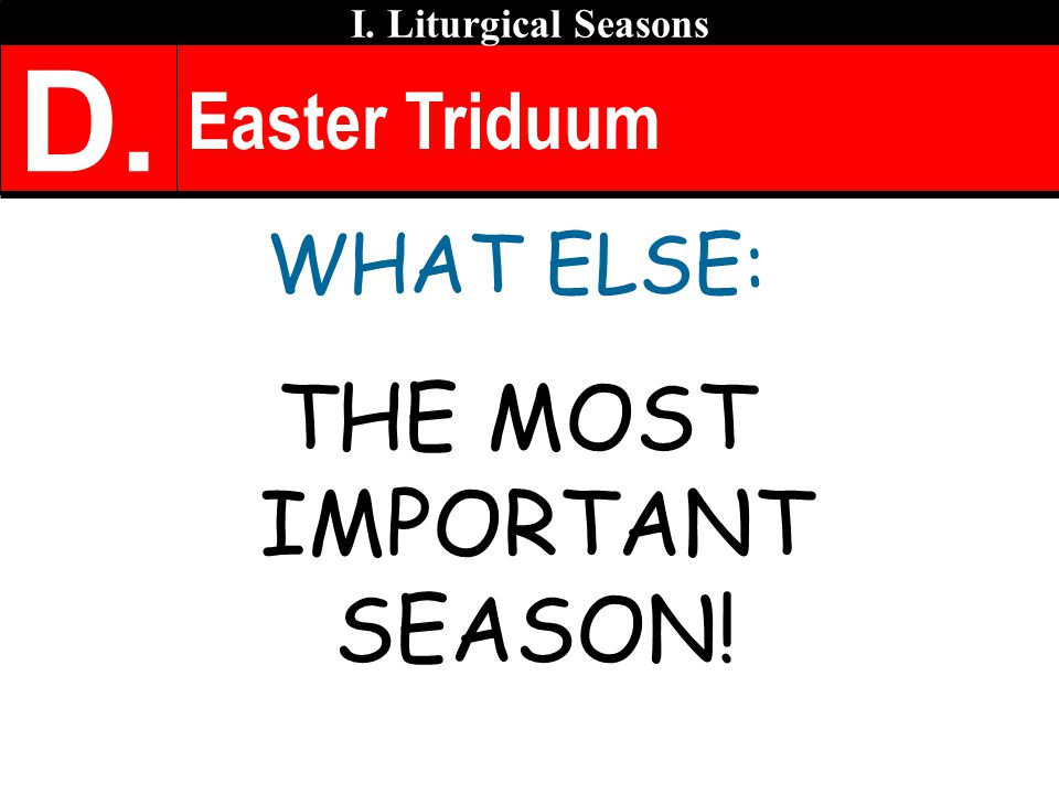 Easter Triduum WHAT ELSE: THE MOST IMPORTANT SEASON! I. Liturgical Seasons D.