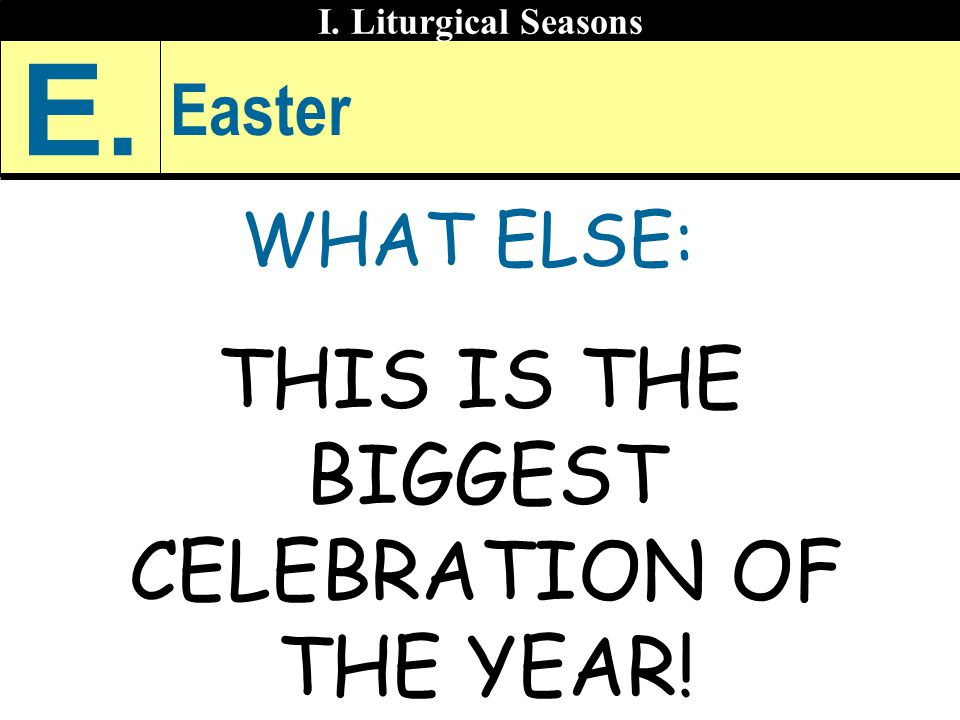 Easter WHAT ELSE: THIS IS THE BIGGEST CELEBRATION OF THE YEAR! I. Liturgical Seasons E.