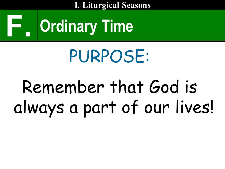 Ordinary Time PURPOSE: Remember that God is always a part of our lives! I. Liturgical Seasons F.