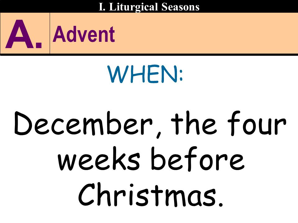 Advent WHEN: December, the four weeks before Christmas. I. Liturgical Seasons A.