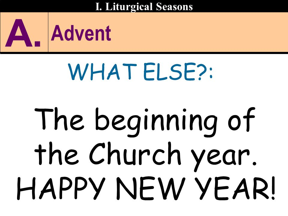 Advent WHAT ELSE?: The beginning of the Church year. HAPPY NEW YEAR! I. Liturgical Seasons A.