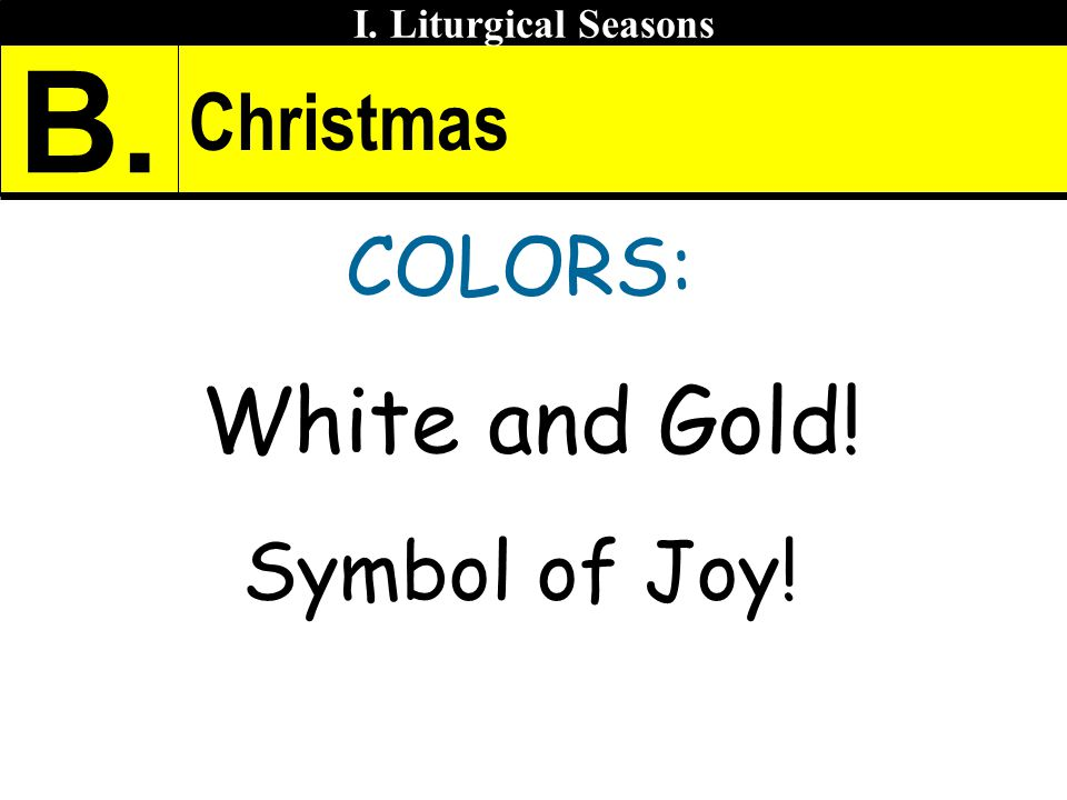 Christmas COLORS: White and Gold! Symbol of Joy! I. Liturgical Seasons B.