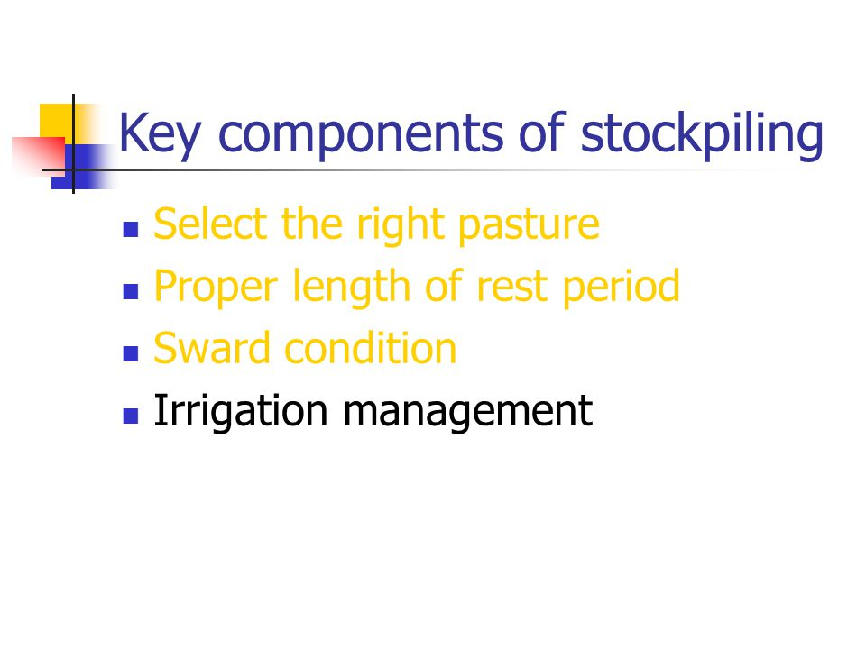Key components of stockpiling Select the right pasture Proper length of rest period Sward condition Irrigation management
