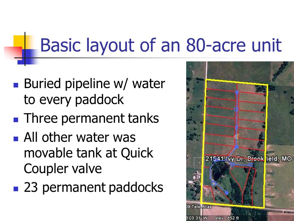 Basic layout of an 80-acre unit Buried pipeline w/ water to every paddock Three permanent tanks All other water was movable tank at Quick Coupler valve 23 permanent paddocks