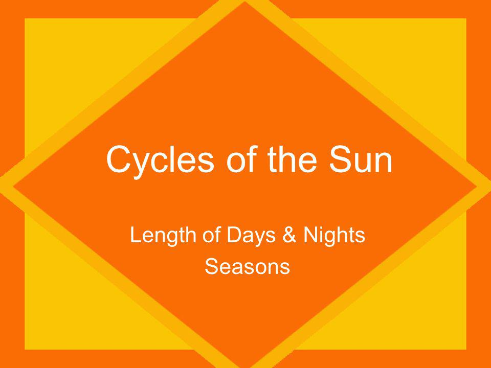 Cycles of the Sun Length of Days & Nights Seasons