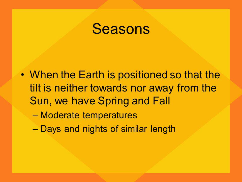 Seasons When the Earth is positioned so that the tilt is neither towards nor away from the Sun, we have Spring and Fall –Moderate temperatures –Days a