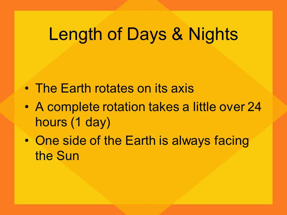 Length of Days & Nights The Earth rotates on its axis A complete rotation takes a little over 24 hours (1 day) One side of the Earth is always facing