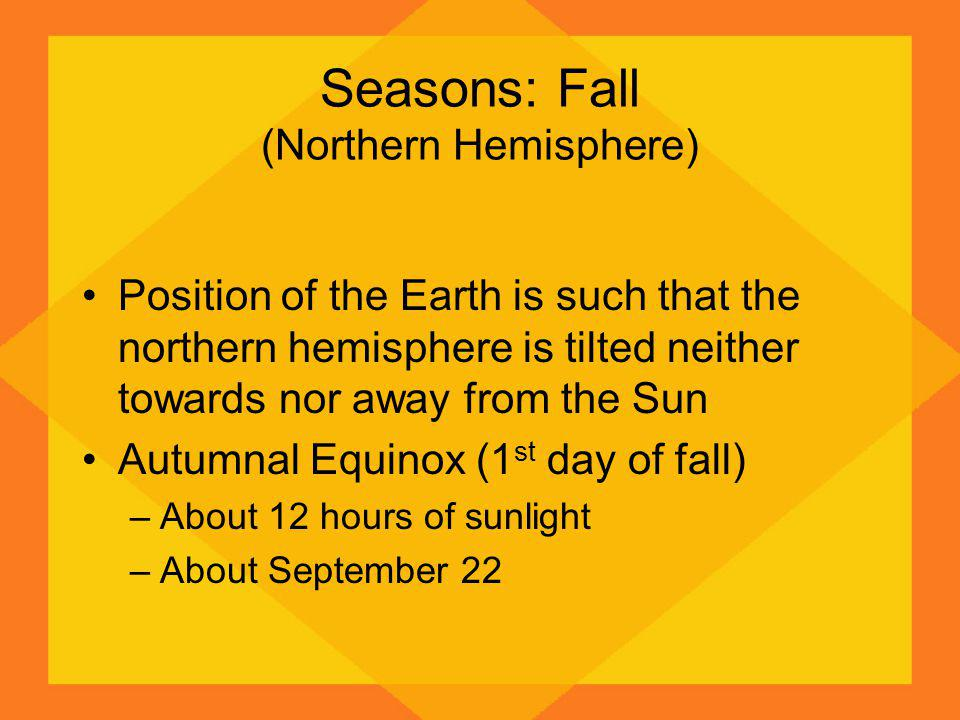Seasons: Fall (Northern Hemisphere) Position of the Earth is such that the northern hemisphere is tilted neither towards nor away from the Sun Autumna