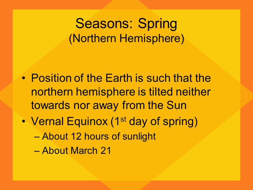 Seasons: Spring (Northern Hemisphere) Position of the Earth is such that the northern hemisphere is tilted neither towards nor away from the Sun Vernal Equinox (1 st day of spring) –About 12 hours of sunlight –About March 21