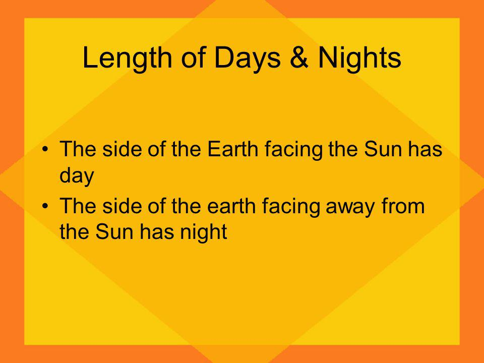 Length of Days & Nights The side of the Earth facing the Sun has day The side of the earth facing away from the Sun has night