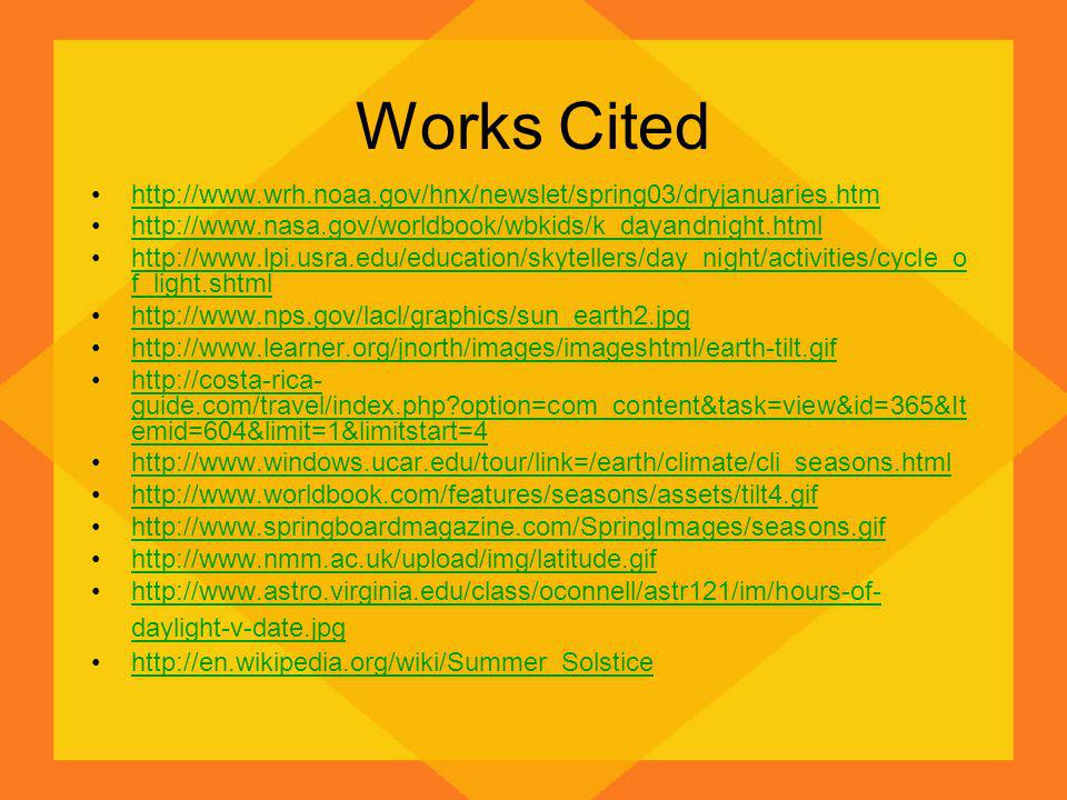 Works Cited http://www.wrh.noaa.gov/hnx/newslet/spring03/dryjanuaries.htm http://www.nasa.gov/worldbook/wbkids/k_dayandnight.html http://www.lpi.usra.edu/education/skytellers/day_night/activities/cycle_o f_light.shtmlhttp://www.lpi.usra.edu/education/skytellers/day_night/activities/cycle_o f_light.shtml http://www.nps.gov/lacl/graphics/sun_earth2.jpg http://www.learner.org/jnorth/images/imageshtml/earth-tilt.gif http://costa-rica- guide.com/travel/index.php option=com_content&task=view&id=365&It emid=604&limit=1&limitstart=4http://costa-rica- guide.com/travel/index.php option=com_content&task=view&id=365&It emid=604&limit=1&limitstart=4 http://www.windows.ucar.edu/tour/link=/earth/climate/cli_seasons.html http://www.worldbook.com/features/seasons/assets/tilt4.gif http://www.springboardmagazine.com/SpringImages/seasons.gif http://www.nmm.ac.uk/upload/img/latitude.gif http://www.astro.virginia.edu/class/oconnell/astr121/im/hours-of- daylight-v-date.jpghttp://www.astro.virginia.edu/class/oconnell/astr121/im/hours-of- daylight-v-date.jpg http://en.wikipedia.org/wiki/Summer_Solstice