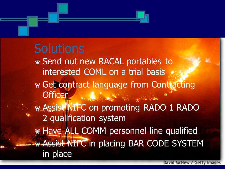 Solutions Send out new RACAL portables to interested COML on a trial basis Get contract language from Contracting Officer Assist NIFC on promoting RADO 1 RADO 2 qualification system Have ALL COMM personnel line qualified Assist NIFC in placing BAR CODE SYSTEM in place