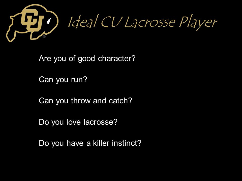 Ideal CU Lacrosse Player Are you of good character? Can you run? Can you throw and catch? Do you love lacrosse? Do you have a killer instinct?