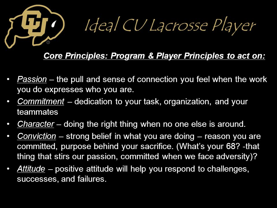 Ideal CU Lacrosse Player Core Principles: Program & Player Principles to act on: Passion – the pull and sense of connection you feel when the work you