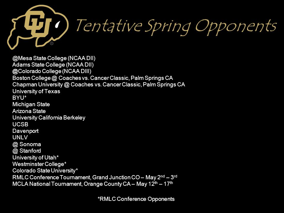 Tentative Spring Opponents @Mesa State College (NCAA DII) Adams State College (NCAA DII) @Colorado College (NCAA DIII) Boston College @ Coaches vs. Ca