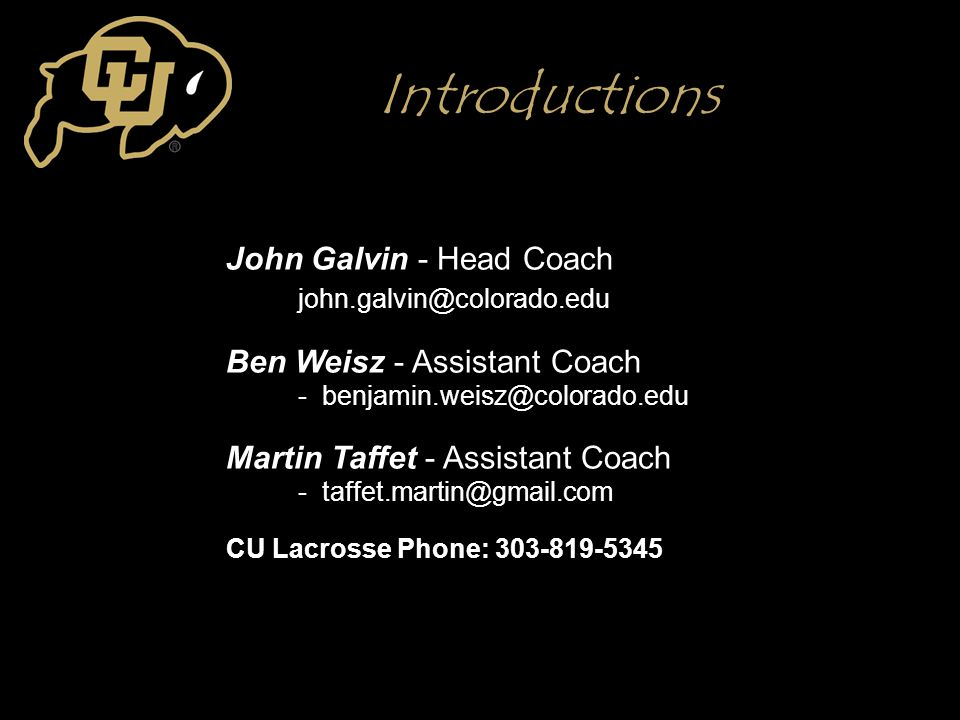 Introductions John Galvin - Head Coach john.galvin@colorado.edu Ben Weisz - Assistant Coach - benjamin.weisz@colorado.edu Martin Taffet - Assistant Co