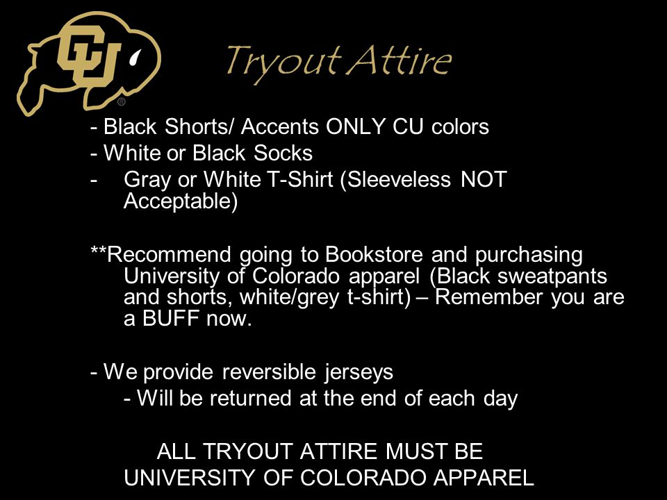 Tryout Attire - Black Shorts/ Accents ONLY CU colors - White or Black Socks -Gray or White T-Shirt (Sleeveless NOT Acceptable) **Recommend going to Bo