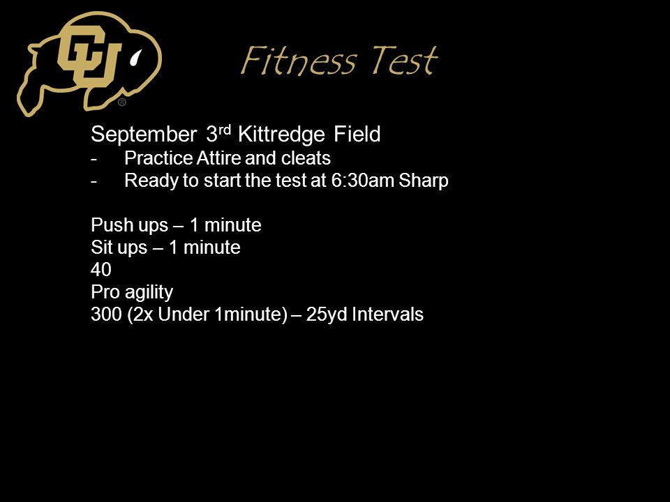 Fitness Test September 3 rd Kittredge Field -Practice Attire and cleats -Ready to start the test at 6:30am Sharp Push ups – 1 minute Sit ups – 1 minut