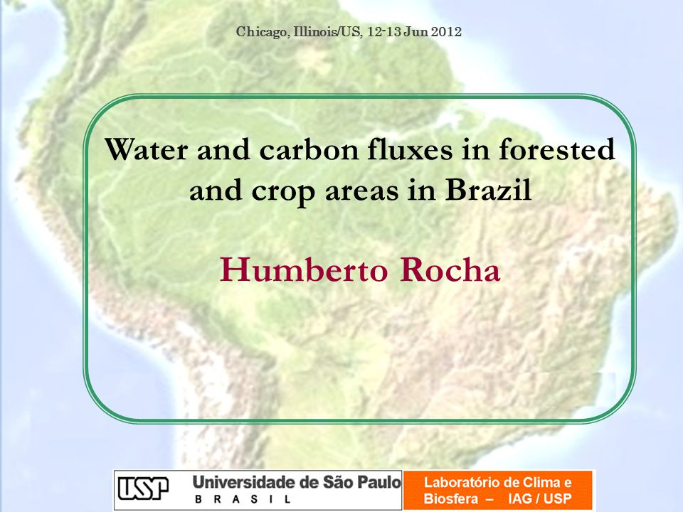Water and carbon fluxes in forested and crop areas in Brazil Humberto Rocha Chicago, Illinois/US, Jun 2012