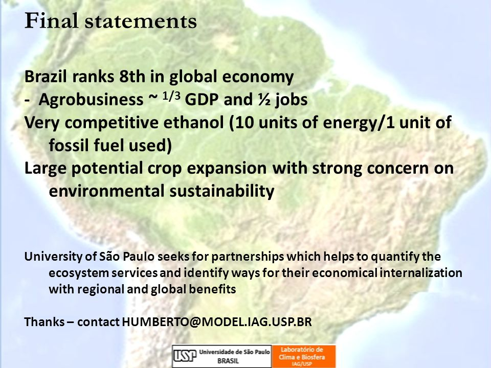 Final statements Brazil ranks 8th in global economy - Agrobusiness ~ 1/3 GDP and ½ jobs Very competitive ethanol (10 units of energy/1 unit of fossil fuel used) Large potential crop expansion with strong concern on environmental sustainability University of São Paulo seeks for partnerships which helps to quantify the ecosystem services and identify ways for their economical internalization with regional and global benefits Thanks – contact