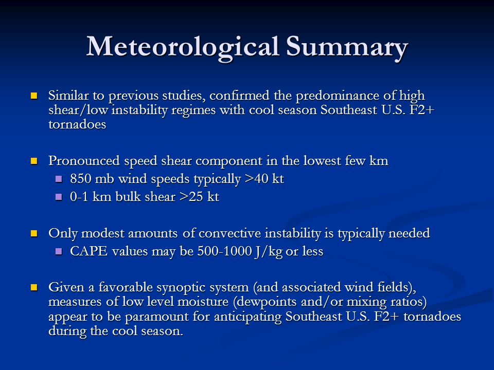 Meteorological Summary Similar to previous studies, confirmed the predominance of high shear/low instability regimes with cool season Southeast U.S.