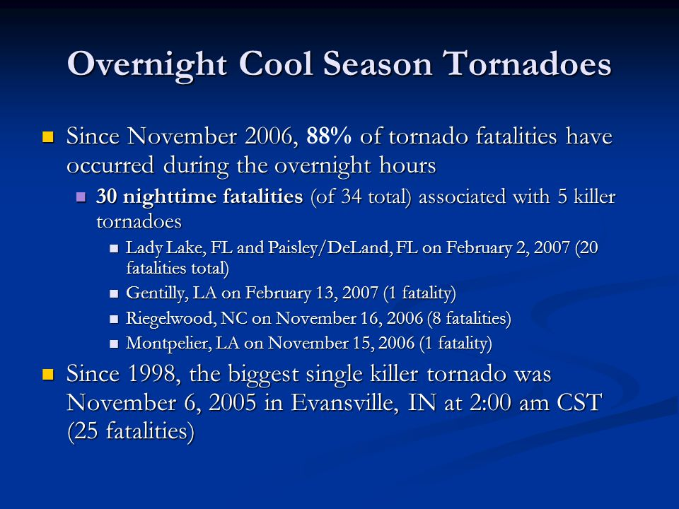 Overnight Cool Season Tornadoes Since November 2006, of tornado fatalities have occurred during the overnight hours Since November 2006, 88% of tornado fatalities have occurred during the overnight hours 30 nighttime fatalities (of 34 total) associated with 5 killer tornadoes 30 nighttime fatalities (of 34 total) associated with 5 killer tornadoes Lady Lake, FL and Paisley/DeLand, FL on February 2, 2007 (20 fatalities total) Lady Lake, FL and Paisley/DeLand, FL on February 2, 2007 (20 fatalities total) Gentilly, LA on February 13, 2007 (1 fatality) Gentilly, LA on February 13, 2007 (1 fatality) Riegelwood, NC on November 16, 2006 (8 fatalities) Riegelwood, NC on November 16, 2006 (8 fatalities) Montpelier, LA on November 15, 2006 (1 fatality) Montpelier, LA on November 15, 2006 (1 fatality) Since 1998, the biggest single killer tornado was November 6, 2005 in Evansville, IN at 2:00 am CST (25 fatalities) Since 1998, the biggest single killer tornado was November 6, 2005 in Evansville, IN at 2:00 am CST (25 fatalities)
