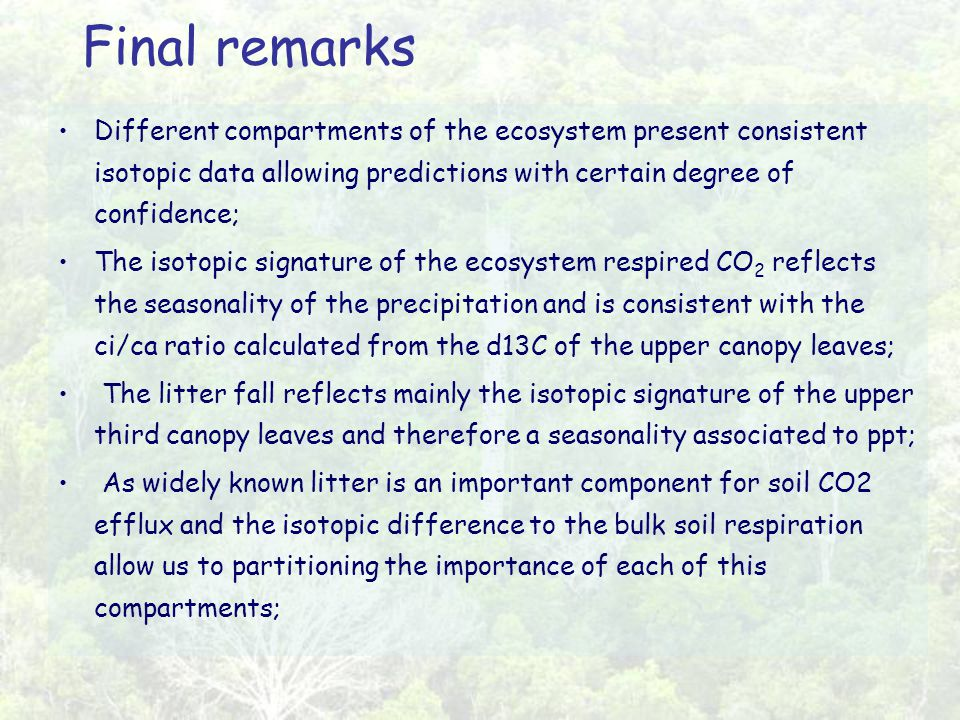 Final remarks Different compartments of the ecosystem present consistent isotopic data allowing predictions with certain degree of confidence; The isotopic signature of the ecosystem respired CO 2 reflects the seasonality of the precipitation and is consistent with the ci/ca ratio calculated from the d13C of the upper canopy leaves; The litter fall reflects mainly the isotopic signature of the upper third canopy leaves and therefore a seasonality associated to ppt; As widely known litter is an important component for soil CO2 efflux and the isotopic difference to the bulk soil respiration allow us to partitioning the importance of each of this compartments;