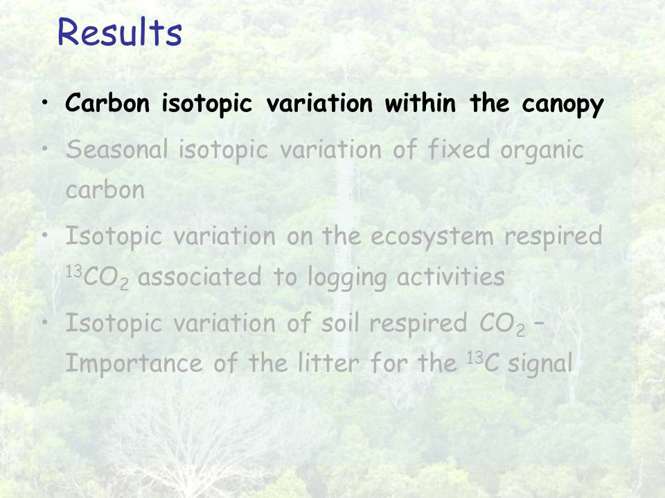 Results Carbon isotopic variation within the canopy Seasonal isotopic variation of fixed organic carbon Isotopic variation on the ecosystem respired 13 CO 2 associated to logging activities Isotopic variation of soil respired CO 2 – Importance of the litter for the 13 C signal