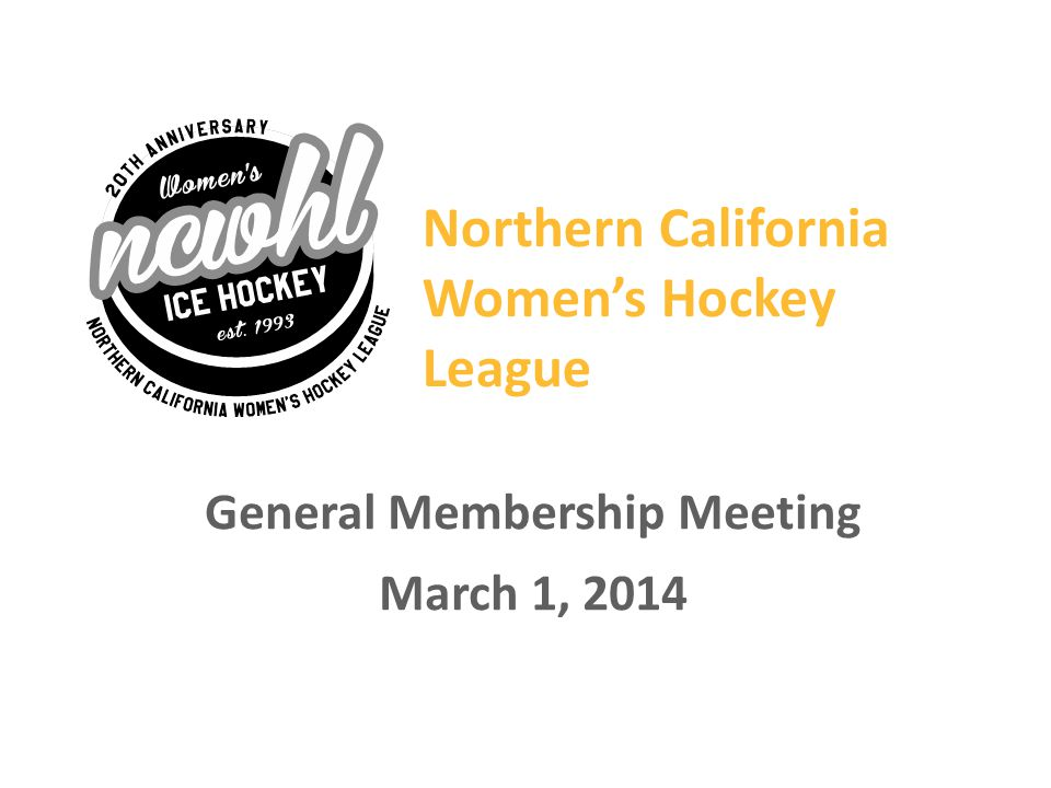 NCWHL GENERAL MEMBERSHIP MEETING --- March 2014 Agenda 2:00 – 2:05Welcome 2:05 – 2:252013 Goals & Accomplishments 2:25 – 2:302014 Goals 2:30 – 2:35Vice Presidents Report 2:35 – 2:40 Treasurers Report 2:40 – 2:45Elections 2:45 – 2:50Dates to Remember 2:50 – 3:00 Questions and Answers 3:00 – 3:20Raffle 2