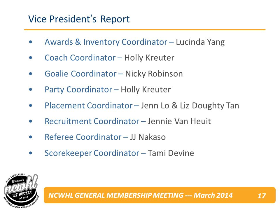 NCWHL GENERAL MEMBERSHIP MEETING --- March 2014 Awards & Inventory Coordinator – Lucinda Yang Coach Coordinator – Holly Kreuter Goalie Coordinator – Nicky Robinson Party Coordinator – Holly Kreuter Placement Coordinator – Jenn Lo & Liz Doughty Tan Recruitment Coordinator – Jennie Van Heuit Referee Coordinator – JJ Nakaso Scorekeeper Coordinator – Tami Devine Vice Presidents Report 17