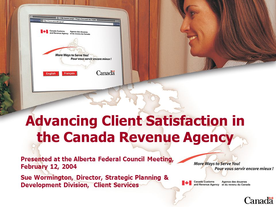 Advancing Client Satisfaction in the Canada Revenue Agency Presented at the Alberta Federal Council Meeting, February 12, 2004 Sue Wormington, Directo