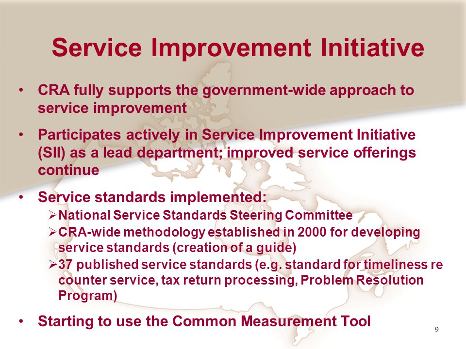 9 CRA fully supports the government-wide approach to service improvement Participates actively in Service Improvement Initiative (SII) as a lead depar