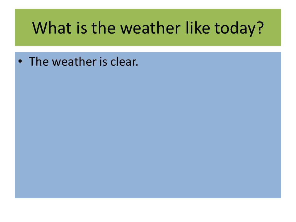 What is the weather like today? The weather is clear.