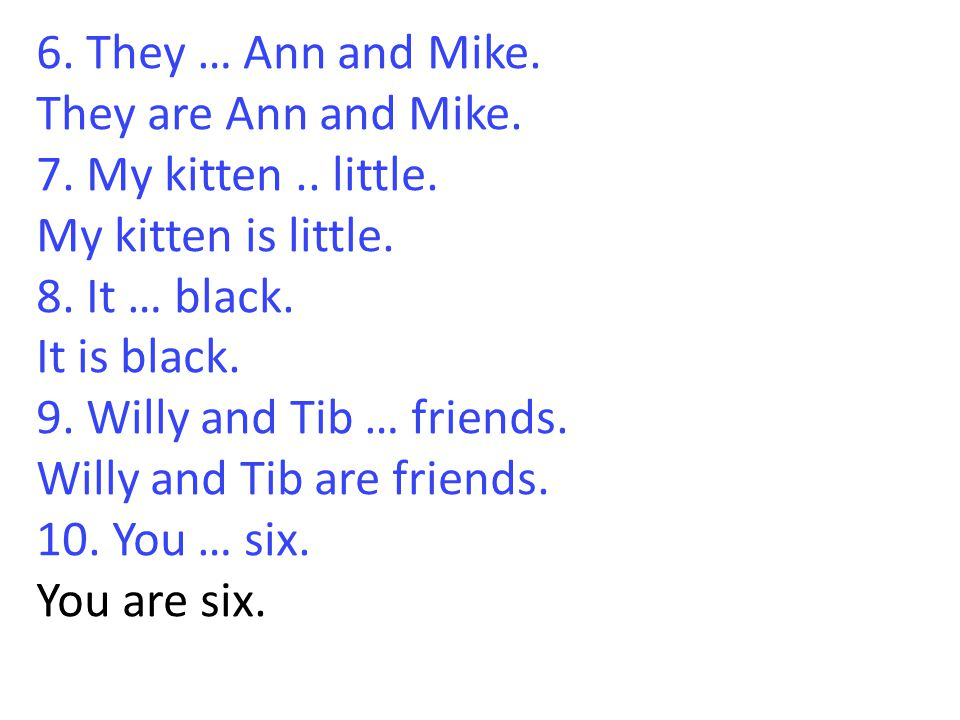 6. They … Ann and Mike. They are Ann and Mike. 7. My kitten.. little. My kitten is little. 8. It … black. It is black. 9. Willy and Tib … friends. Wil