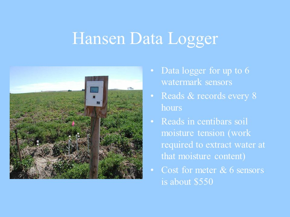 Hansen Data Logger Data logger for up to 6 watermark sensors Reads & records every 8 hours Reads in centibars soil moisture tension (work required to extract water at that moisture content) Cost for meter & 6 sensors is about $550