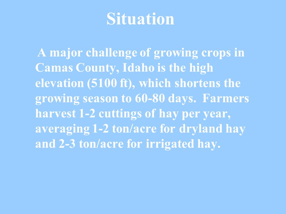 Situation A major challenge of growing crops in Camas County, Idaho is the high elevation (5100 ft), which shortens the growing season to 60-80 days.