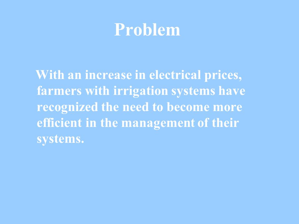 Problem With an increase in electrical prices, farmers with irrigation systems have recognized the need to become more efficient in the management of their systems.