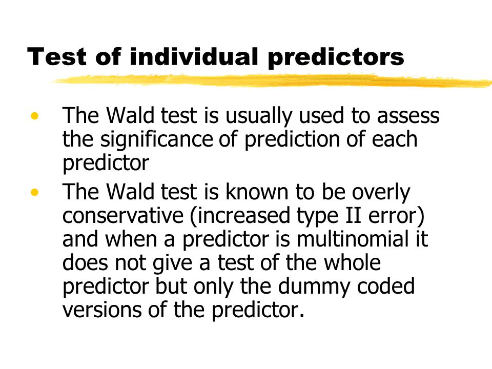 Test of individual predictors The Wald test is usually used to assess the significance of prediction of each predictor The Wald test is known to be overly conservative (increased type II error) and when a predictor is multinomial it does not give a test of the whole predictor but only the dummy coded versions of the predictor.