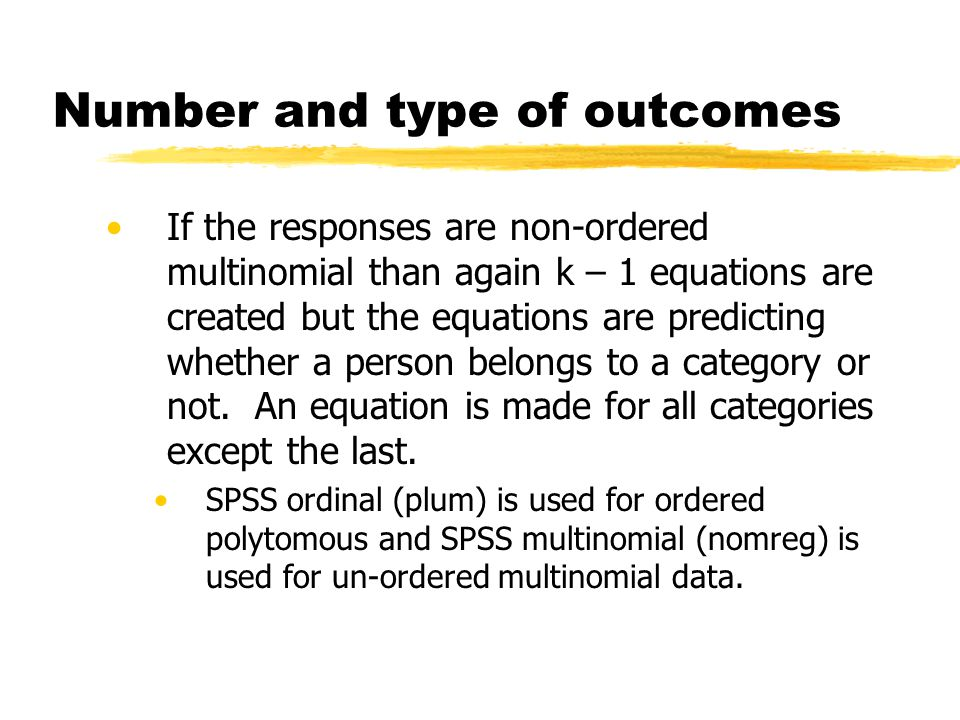 Number and type of outcomes If the responses are non-ordered multinomial than again k – 1 equations are created but the equations are predicting whether a person belongs to a category or not.