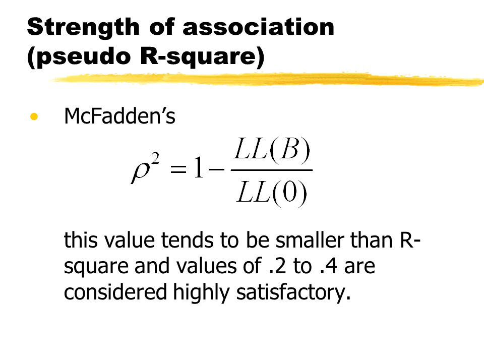 Strength of association (pseudo R-square) McFaddens this value tends to be smaller than R- square and values of.2 to.4 are considered highly satisfactory.