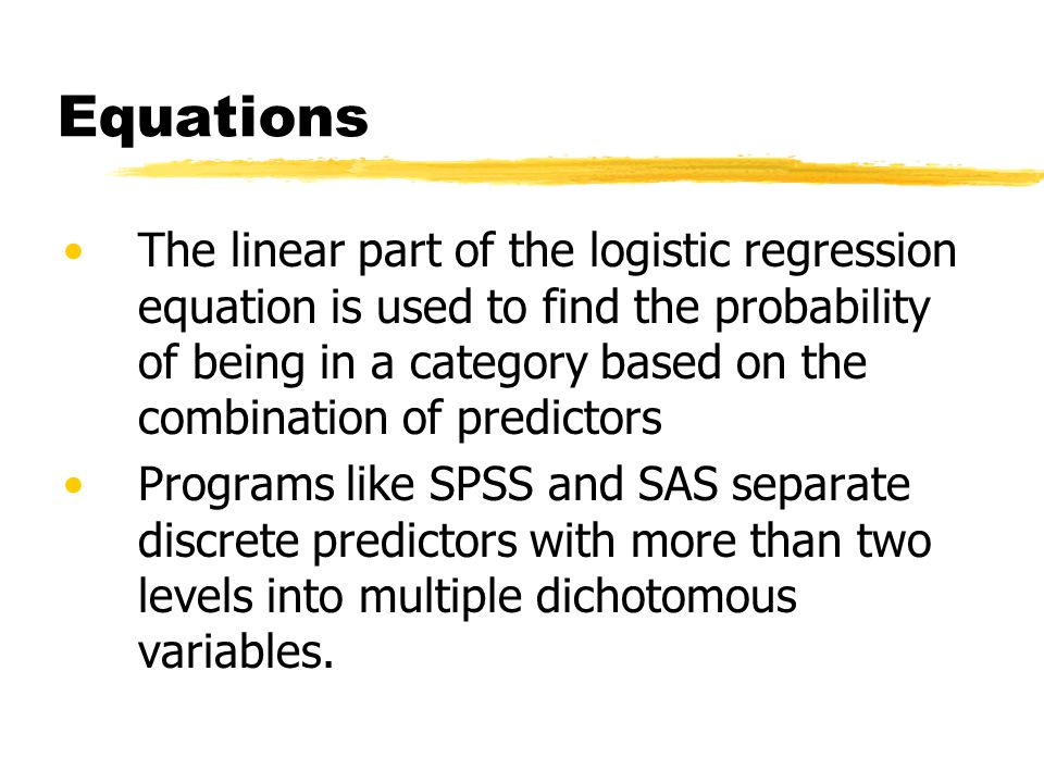 Equations The linear part of the logistic regression equation is used to find the probability of being in a category based on the combination of predictors Programs like SPSS and SAS separate discrete predictors with more than two levels into multiple dichotomous variables.