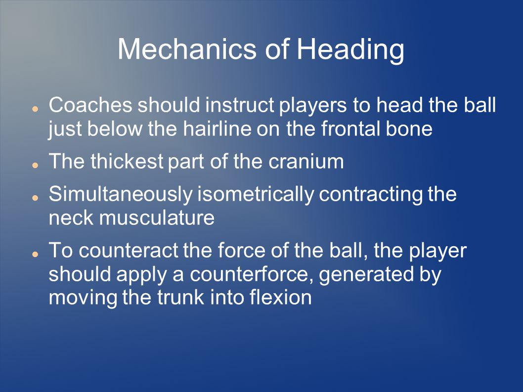 Mechanics of Heading Coaches should instruct players to head the ball just below the hairline on the frontal bone The thickest part of the cranium Sim