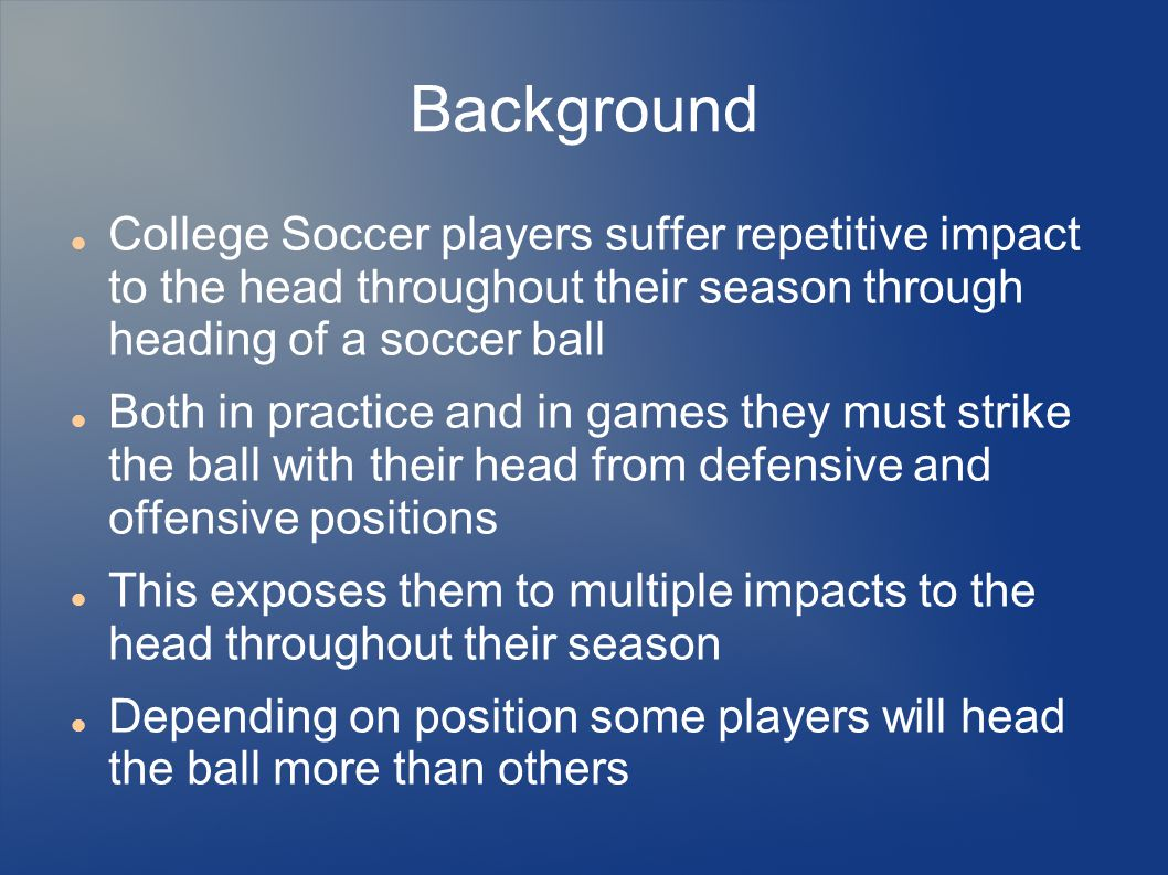 Background College Soccer players suffer repetitive impact to the head throughout their season through heading of a soccer ball Both in practice and i