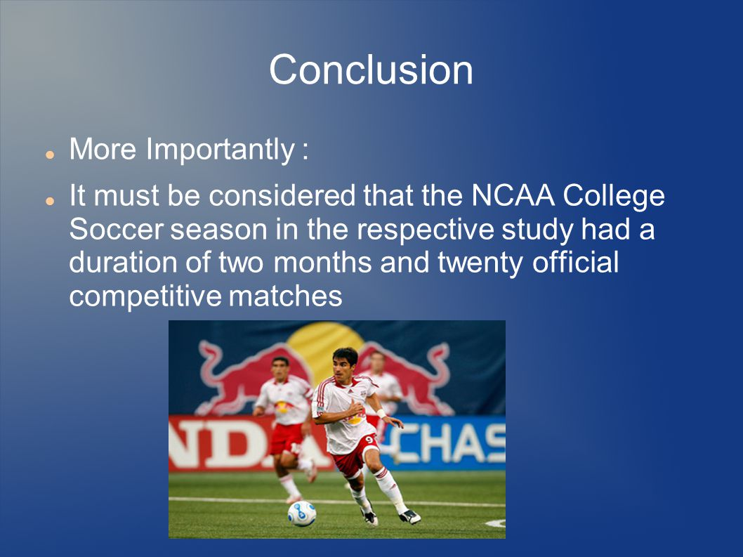Conclusion More Importantly : It must be considered that the NCAA College Soccer season in the respective study had a duration of two months and twent