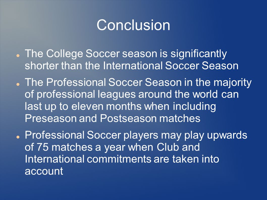 Conclusion The College Soccer season is significantly shorter than the International Soccer Season The Professional Soccer Season in the majority of p